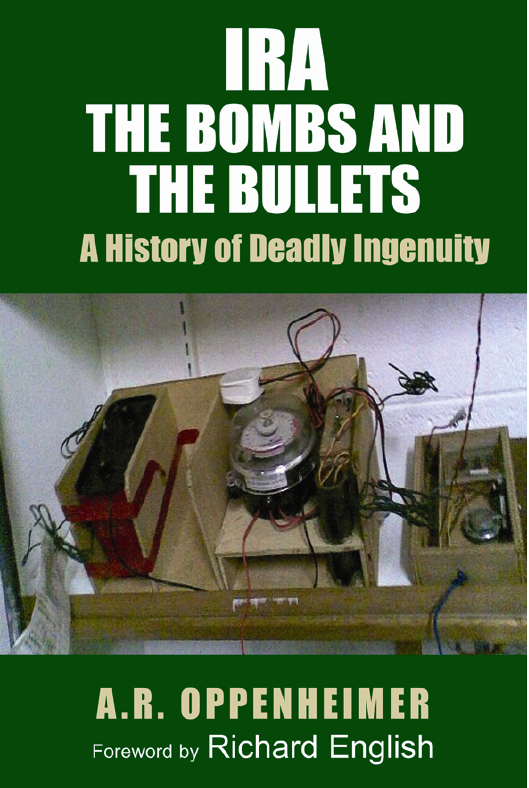 IRA: The Bombs and the Bullets: A History of Deadly Ingenuity, A R Oppenheimer